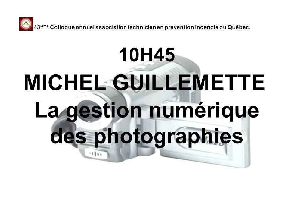 10H45 MICHEL GUILLEMETTE 43 ième Colloque annuel association technicien en prévention incendie du Québec. La gestion numérique des photographies