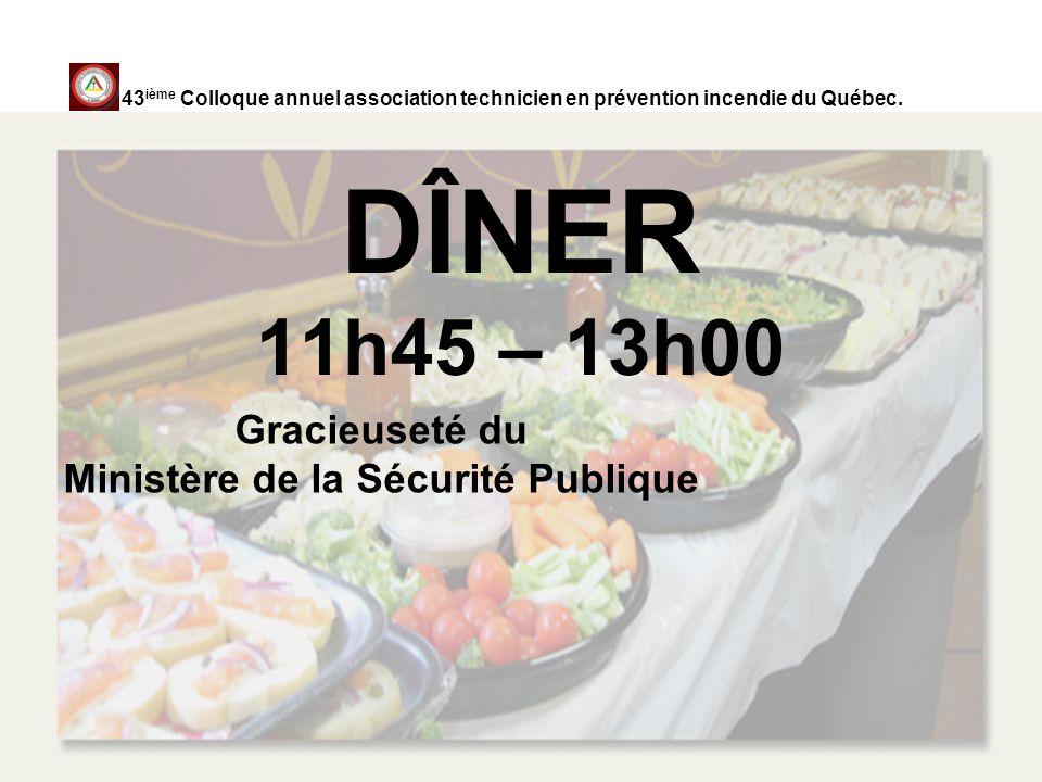 DÎNER 11h45 – 13h00 Gracieuseté du Ministère de la Sécurité Publique 43 ième Colloque annuel association technicien en prévention incendie du Québec.
