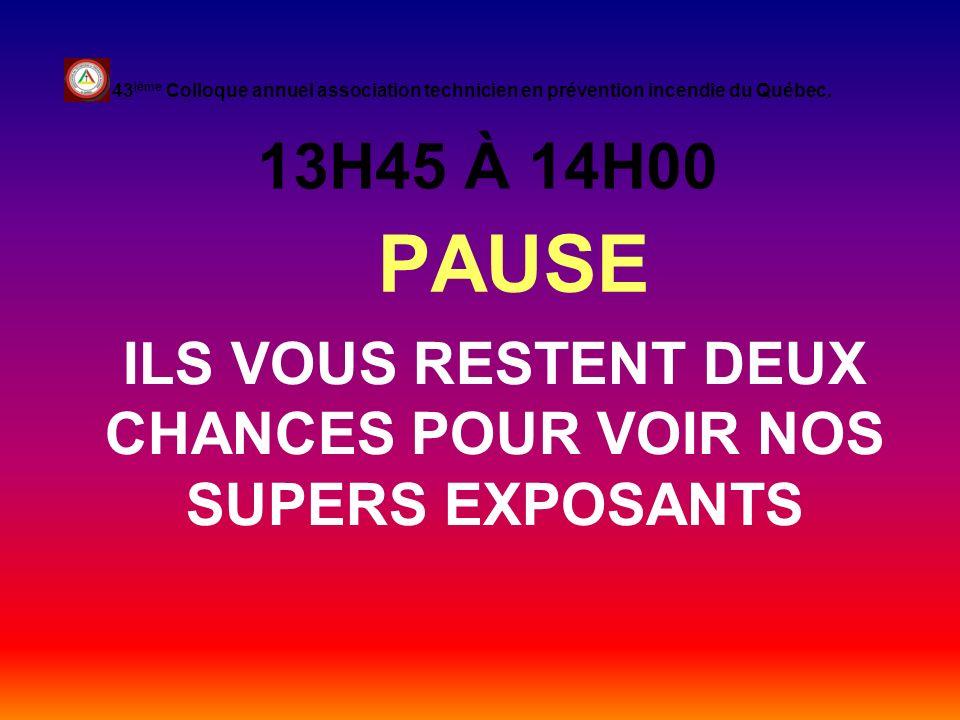 13H45 À 14H00 PAUSE 43 ième Colloque annuel association technicien en prévention incendie du Québec. ILS VOUS RESTENT DEUX CHANCES POUR VOIR NOS SUPER