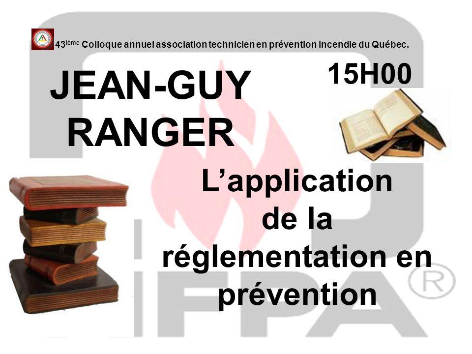 15H00 JEAN-GUY RANGER 43 ième Colloque annuel association technicien en prévention incendie du Québec. Lapplication de la réglementation en prévention