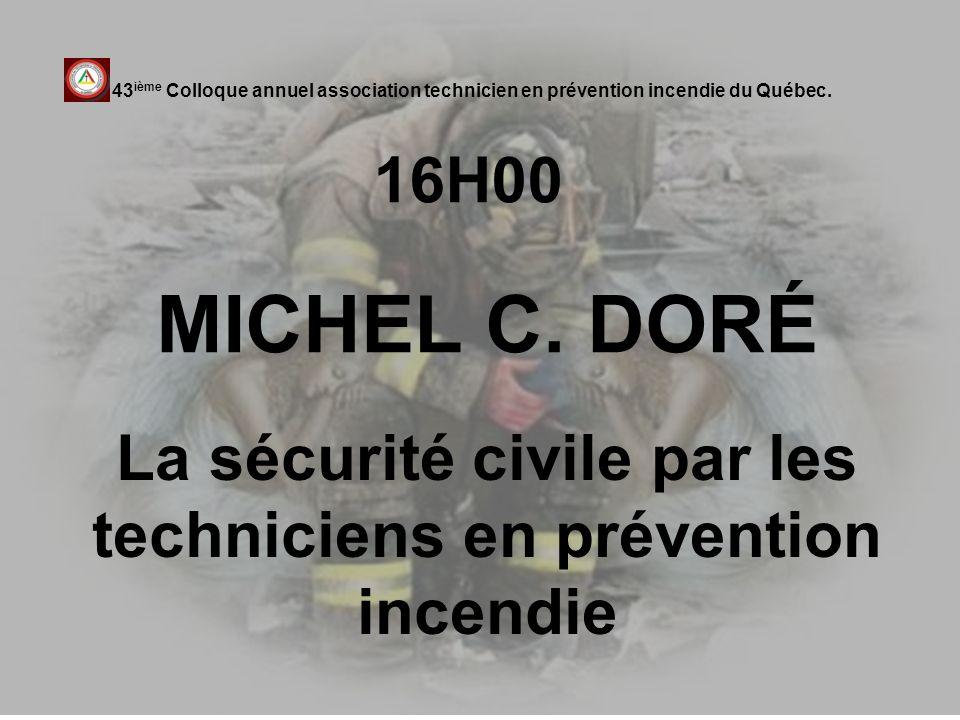 16H00 MICHEL C. DORÉ 43 ième Colloque annuel association technicien en prévention incendie du Québec. La sécurité civile par les techniciens en préven