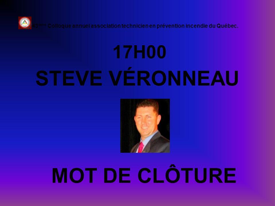 17H00 STEVE VÉRONNEAU 43 ième Colloque annuel association technicien en prévention incendie du Québec. MOT DE CLÔTURE