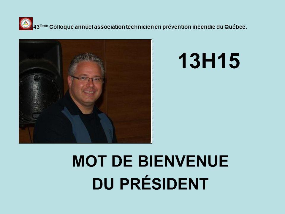 13H15 MOT DE BIENVENUE DU PRÉSIDENT 43 ième Colloque annuel association technicien en prévention incendie du Québec.