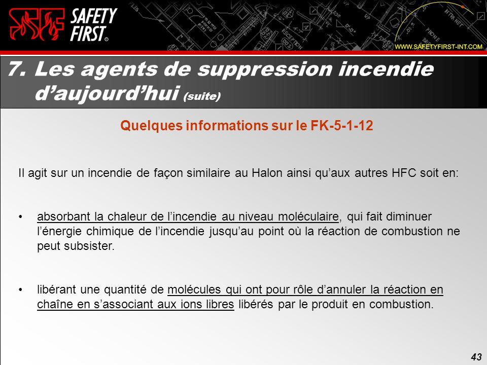 42 7. Les agents de suppression incendie daujourdhui (suite) Quelques informations sur le FK-5-1-12 Nom commercial: NOVEC TM 1230 Manufacturier: 3M TM
