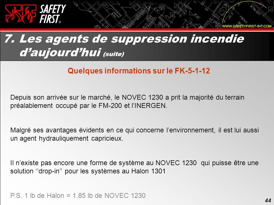 43 7. Les agents de suppression incendie daujourdhui (suite) Quelques informations sur le FK-5-1-12 Il agit sur un incendie de façon similaire au Halo