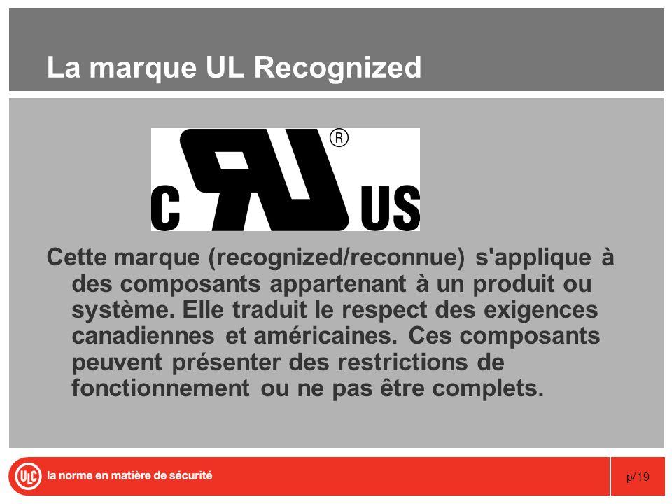 p/19 La marque UL Recognized Cette marque (recognized/reconnue) s'applique à des composants appartenant à un produit ou système. Elle traduit le respe