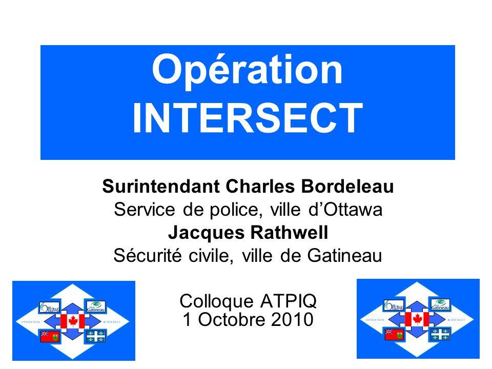 Opération INTERSECT Surintendant Charles Bordeleau Service de police, ville dOttawa Jacques Rathwell Sécurité civile, ville de Gatineau Colloque ATPIQ 1 Octobre 2010