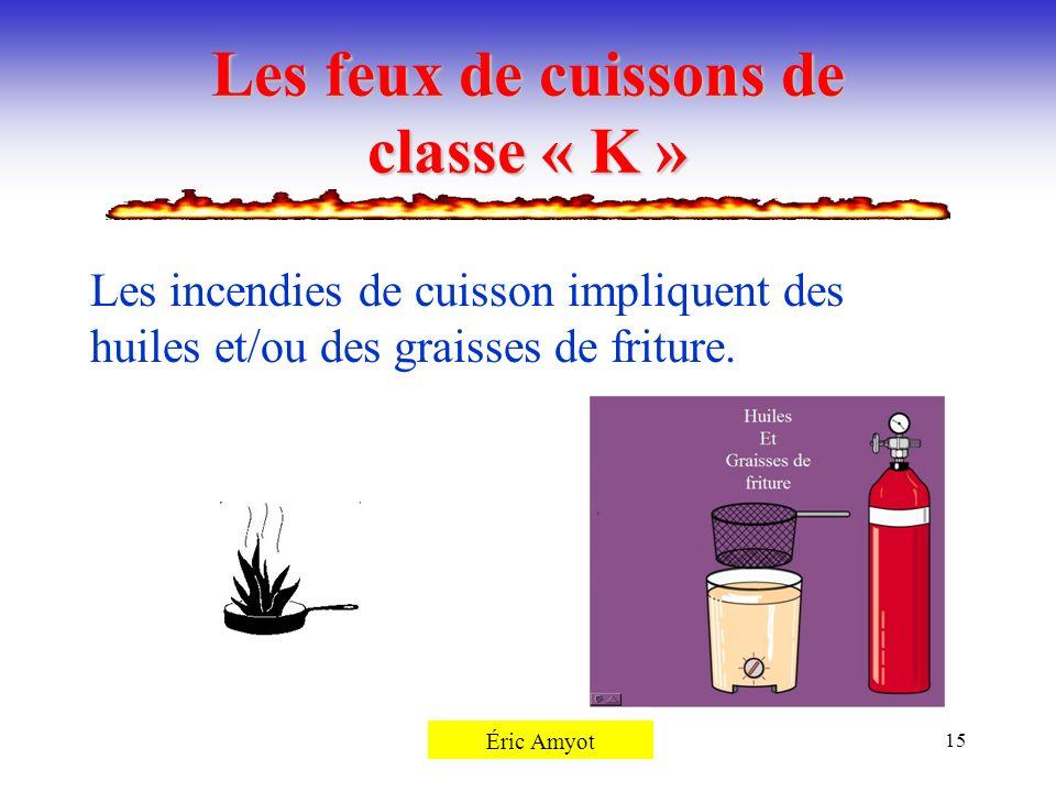 Pierre Rémillard15 Les feux de cuissons de classe « K » Les incendies de cuisson impliquent des huiles et/ou des graisses de friture. Éric Amyot