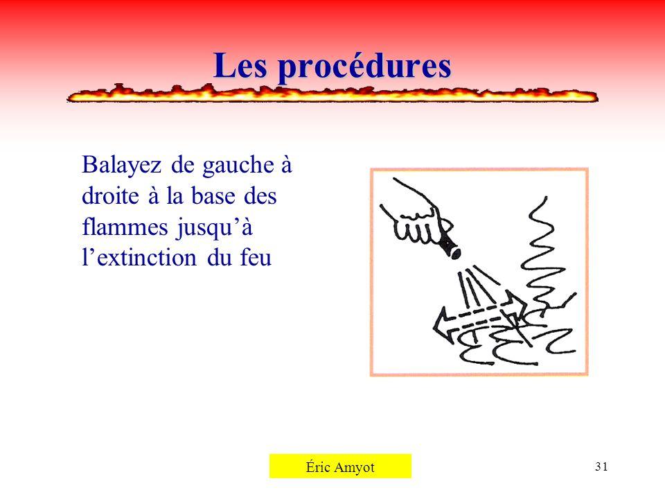 Pierre Rémillard31 Les procédures Balayez de gauche à droite à la base des flammes jusquà lextinction du feu Éric Amyot