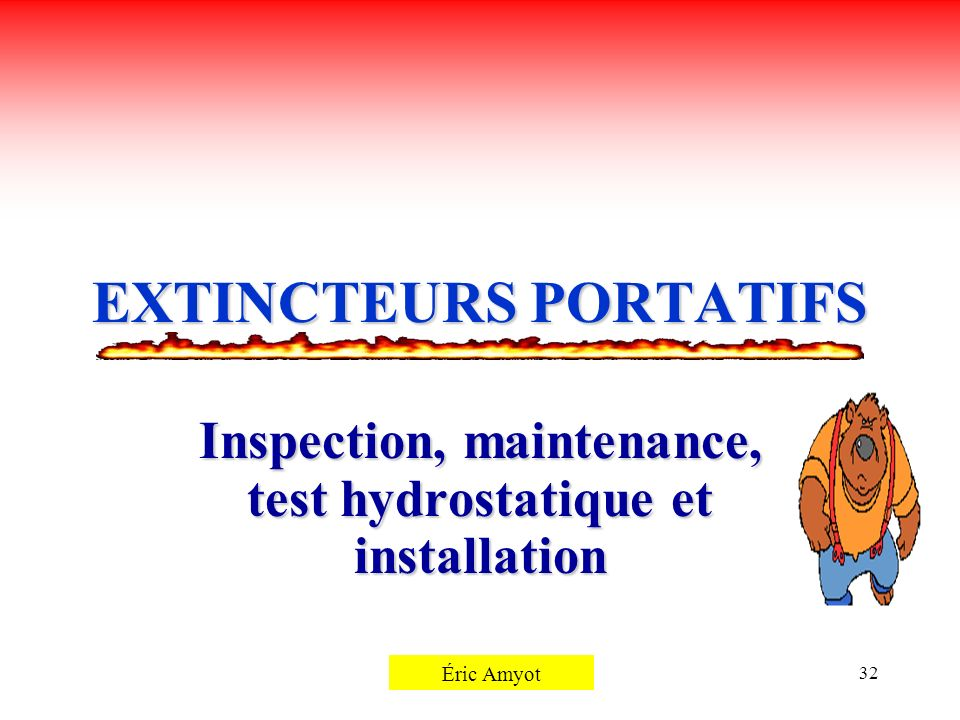 Pierre Rémillard32 EXTINCTEURS PORTATIFS Inspection, maintenance, test hydrostatique et installation Éric Amyot
