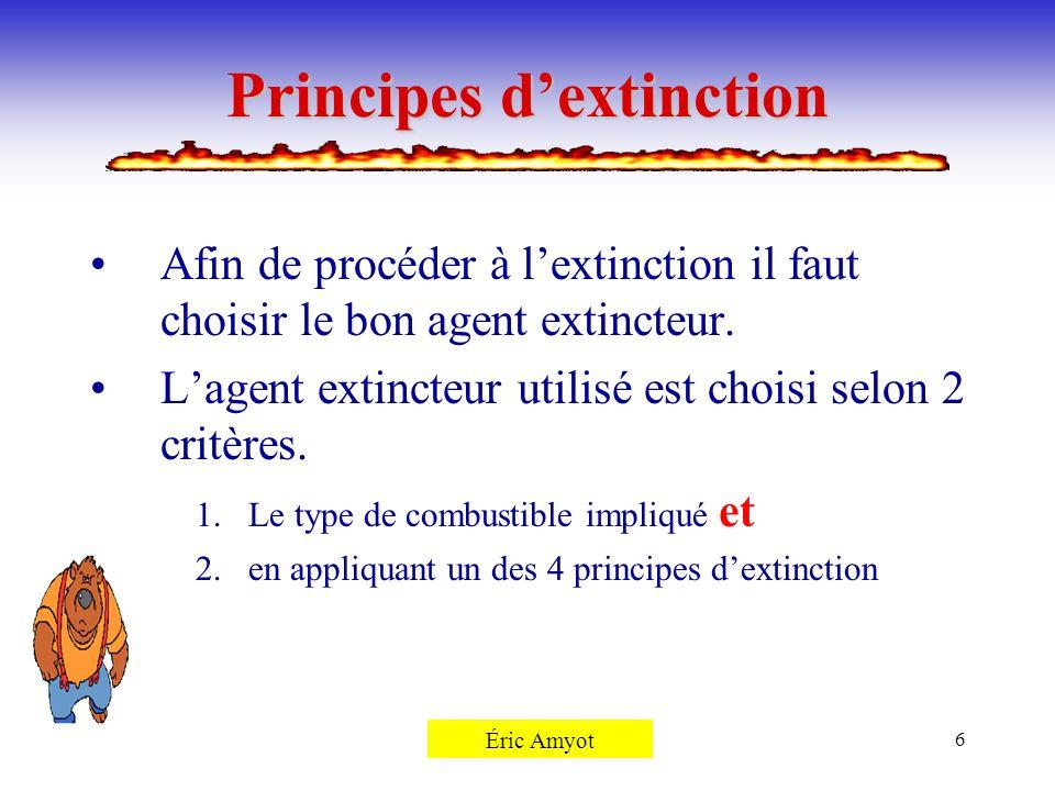 Pierre Rémillard6 Principes dextinction Afin de procéder à lextinction il faut choisir le bon agent extincteur. Lagent extincteur utilisé est choisi s