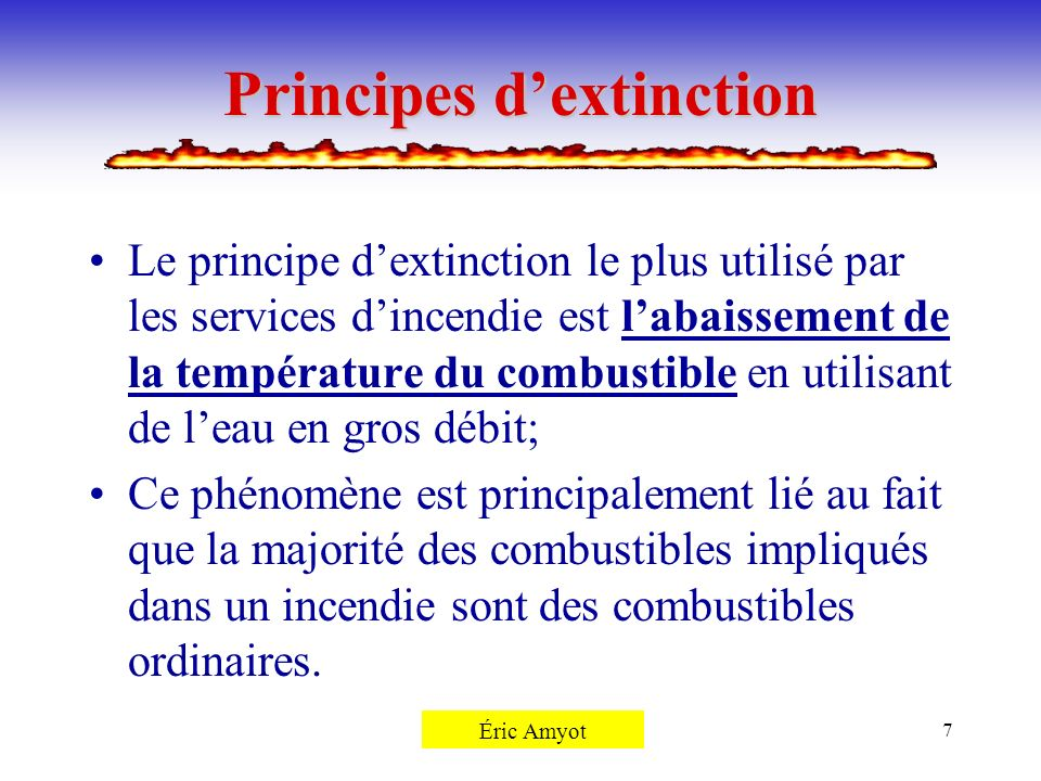 Pierre Rémillard7 Principes dextinction Le principe dextinction le plus utilisé par les services dincendie est labaissement de la température du combu