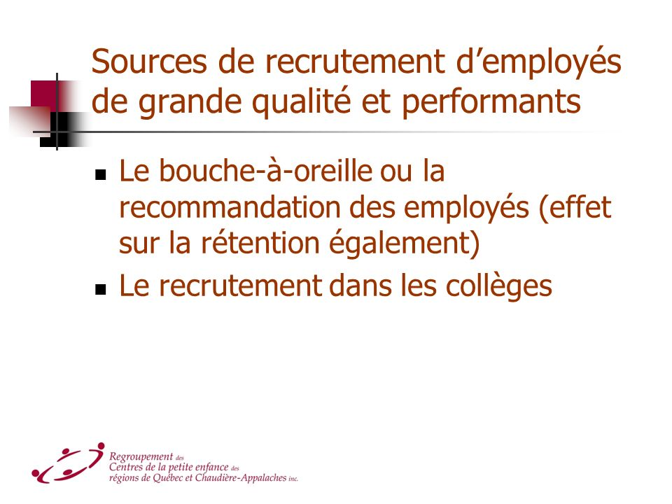 Sources de recrutement demployés de grande qualité et performants Le bouche-à-oreille ou la recommandation des employés (effet sur la rétention également) Le recrutement dans les collèges