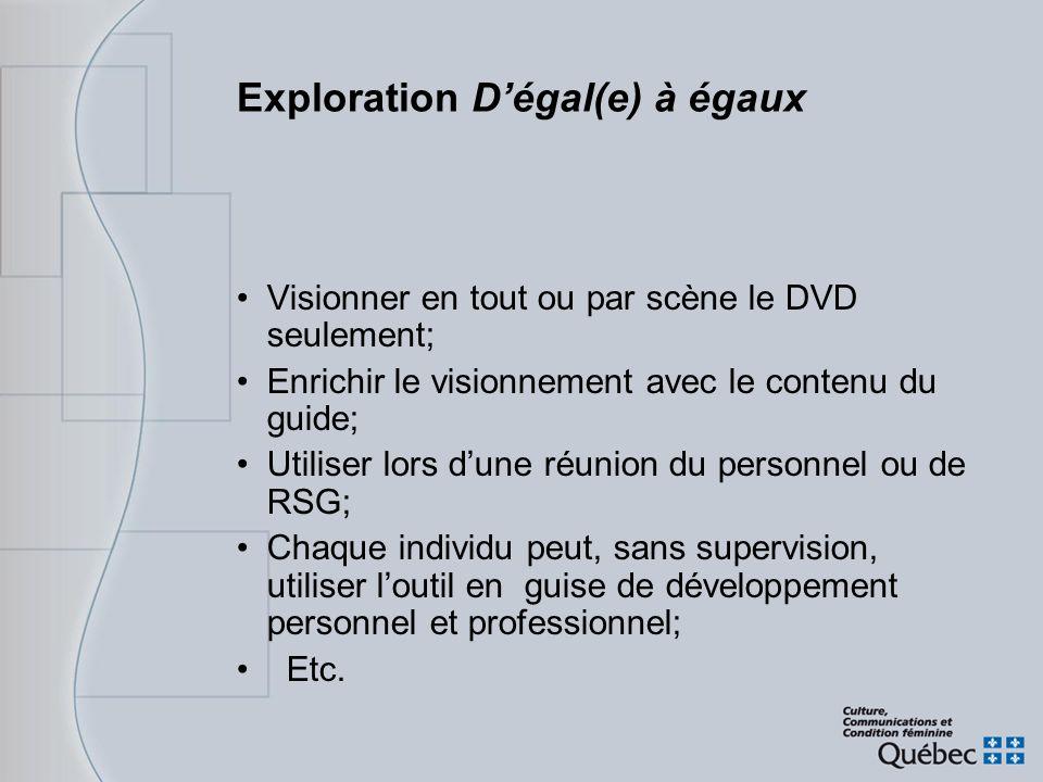 Exploration Dégal(e) à égaux Visionner en tout ou par scène le DVD seulement; Enrichir le visionnement avec le contenu du guide; Utiliser lors dune ré