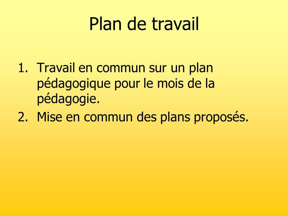 Plan de travail 1.Travail en commun sur un plan pédagogique pour le mois de la pédagogie. 2.Mise en commun des plans proposés.