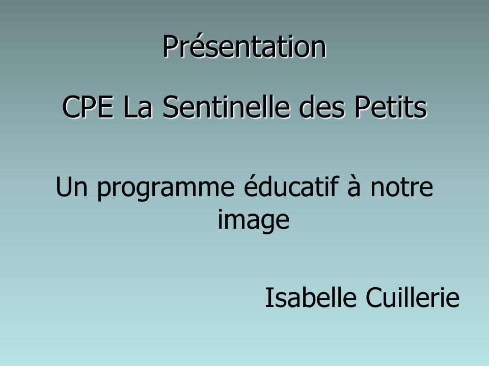 Présentation CPE La Sentinelle des Petits Un programme éducatif à notre image Isabelle Cuillerie