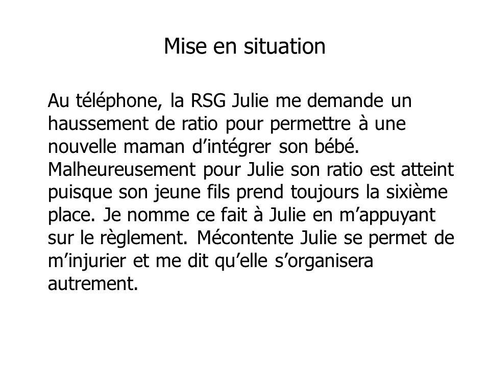 Mise en situation Au téléphone, la RSG Julie me demande un haussement de ratio pour permettre à une nouvelle maman dintégrer son bébé.