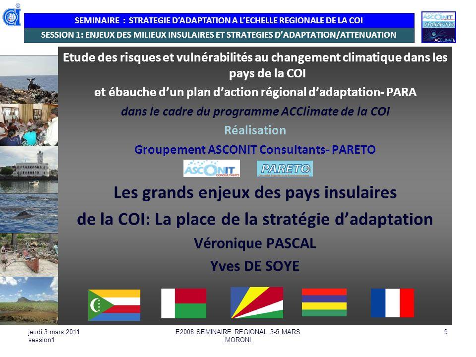 SEMINAIRE : STRATEGIE DADAPTATION A LECHELLE REGIONALE DE LA COI jeudi 3 mars 2011 session1 E2008 SEMINAIRE REGIONAL 3-5 MARS MORONI 10 DIVERSITE DE SITUATION OBSERVEES PAR ASCONIT-PARETO Des enjeux de territoires communs mais des proportions différentes (continent-terrestre / insularité-côtier-marin ) Madagascar (95% de la superficie de la COI, 98% de la population, la plus grande partie de la biodiversité) 3 situations davancement en matière de développement France-Réunion : développé Maurice, Seychelles : émergence Madagascar, Comores : en développement Les stratégies dadaptation et leur mise en œuvre devront prendre en compte les enjeux de développement des pays, sintégrer et apporter une valeur ajoutée aux politiques sectorielles ou transversales en cours ou en à venir.