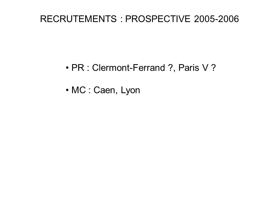 RECRUTEMENTS : PROSPECTIVE 2005-2006 PR : Clermont-Ferrand ?, Paris V ? MC : Caen, Lyon
