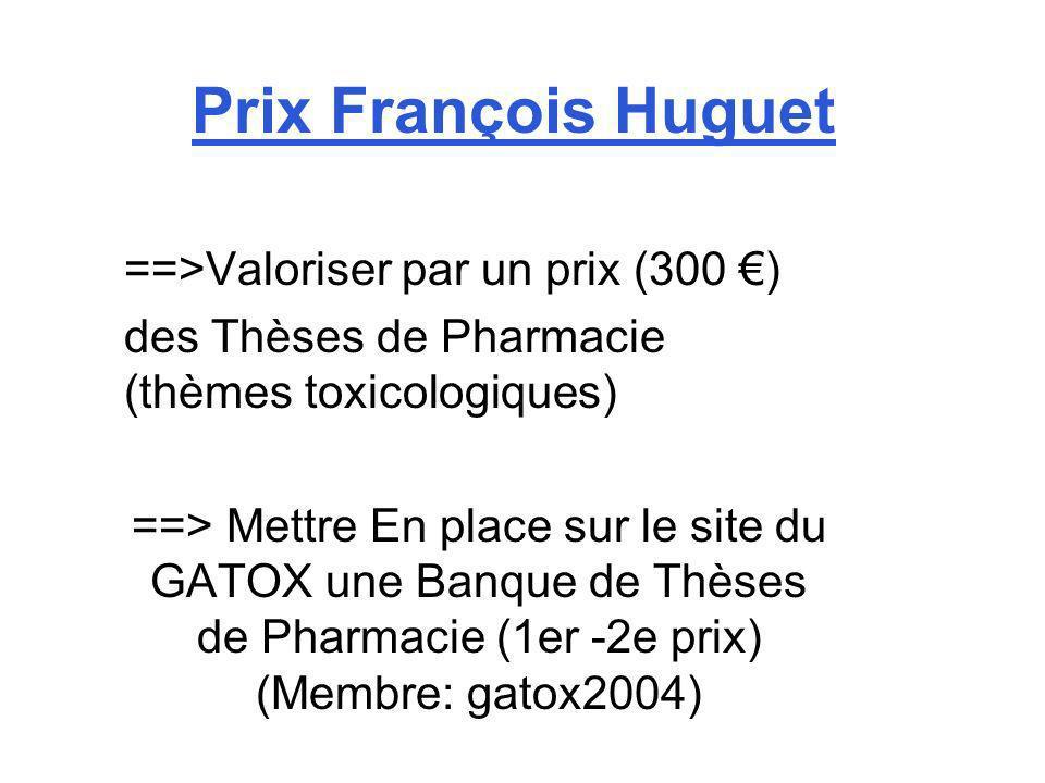 Prix François Huguet ==>Valoriser par un prix (300 ) des Thèses de Pharmacie (thèmes toxicologiques) ==> Mettre En place sur le site du GATOX une Banq