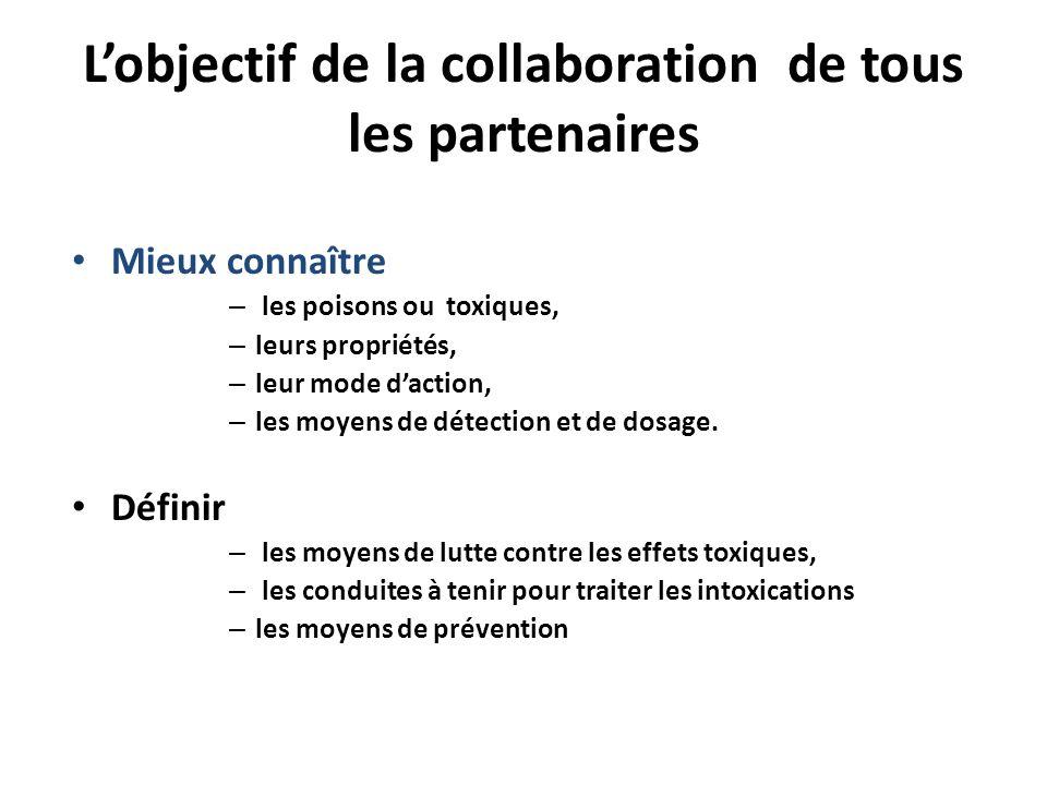 Lobjectif de la collaboration de tous les partenaires Mieux connaître – les poisons ou toxiques, – leurs propriétés, – leur mode daction, – les moyens
