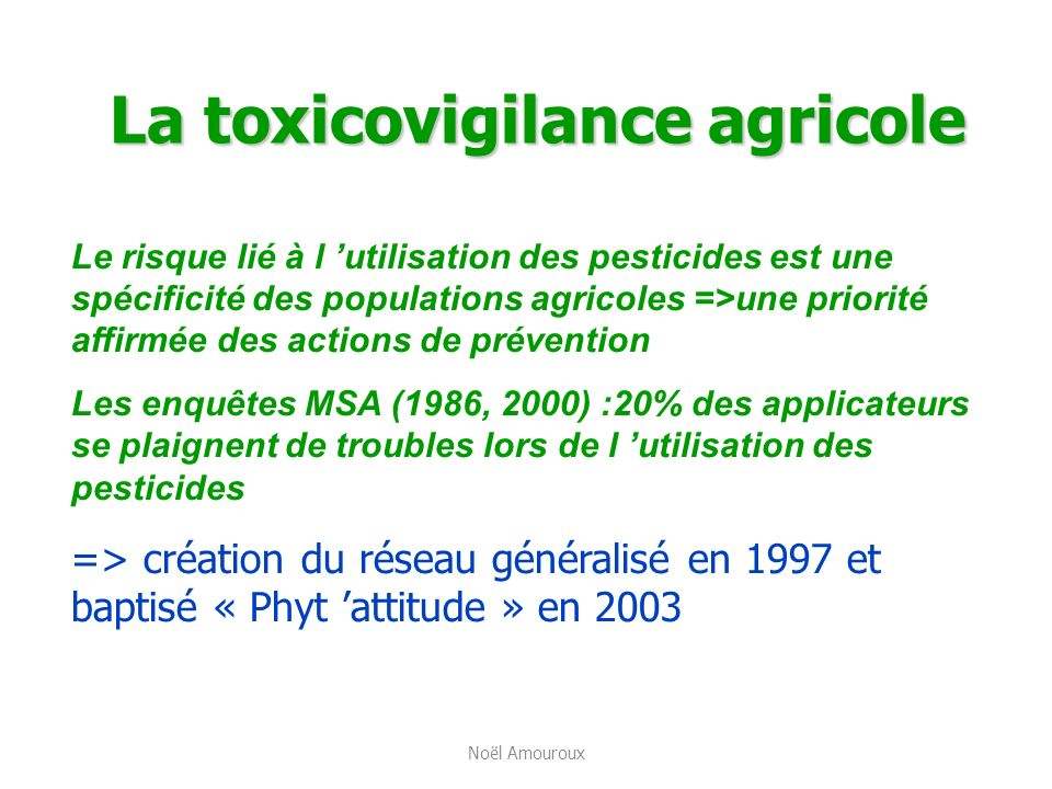 La toxicovigilance agricole Le risque lié à l utilisation des pesticides est une spécificité des populations agricoles =>une priorité affirmée des act