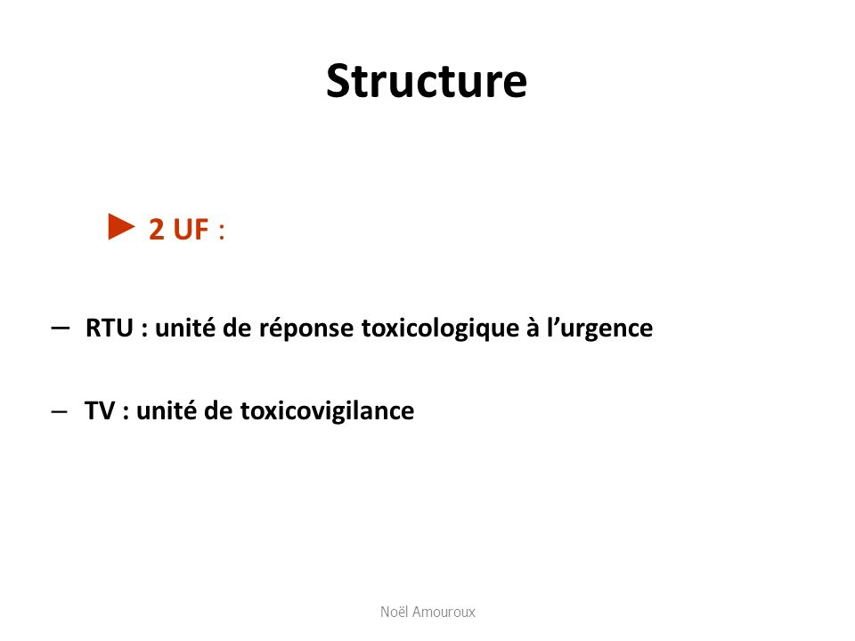 Structure 2 UF : – RTU : unité de réponse toxicologique à lurgence – TV : unité de toxicovigilance Noël Amouroux