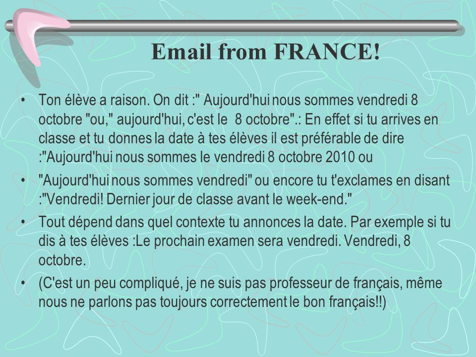 Intro 8 - Ask for and give the dates and days of the week. Aujourd'hui nous sommes le vendredi 7 octobre 2011 (deux mille onze) Aujourd'hui, c'est le