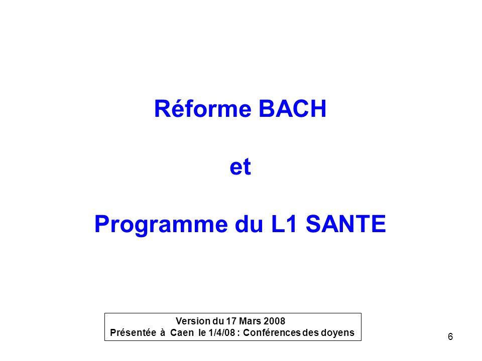 6 Réforme BACH et Programme du L1 SANTE Version du 17 Mars 2008 Présentée à Caen le 1/4/08 : Conférences des doyens