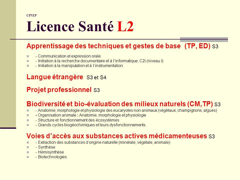 CPNEP Licence Santé L2 Sciences biologiques(CM, ED, TP) Physiologie générale des organes et des appareils (S3 et S4) Biochimie : grands métabolismes et régulations (S3 et S4) Hématologie fondamentale : physiologie, groupes sanguins, hémostase (S4 ou S5) Microbiologie générale : métabolisme bactérien, génétique bactérienne Sciences analytiques (CM, ED, TP) Equilibres chimiques en phase liquide (S3) Méthodes danalyse (S3 et S4) Sciences pharmacologiques Pharmacologie moléculaire et générale (S4) Pharmacocinétique (S4) Formulation des médicaments S4 Pharmacotechnie (CM, ED, TP) Les contrôles pharmaceutiques (normes, qualité) ; les pharmacopées Bonnes pratiques officinales, bonnes pratiques de fabrication Assurance qualité : droit, code de santé publique
