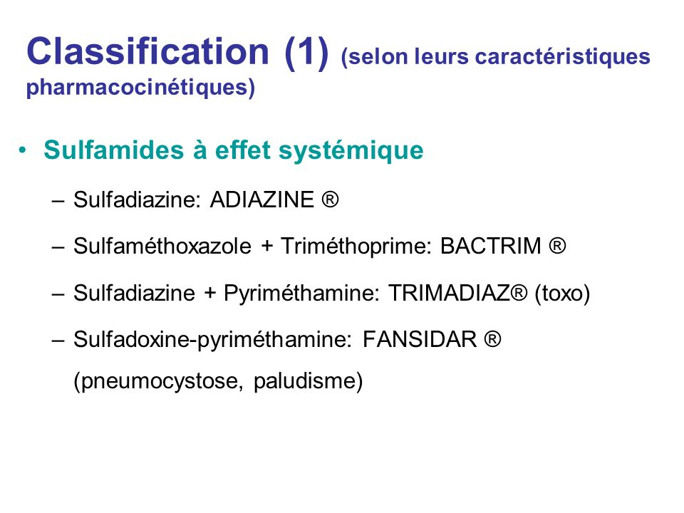 Classification (1) (selon leurs caractéristiques pharmacocinétiques) Sulfamides à effet systémique –Sulfadiazine: ADIAZINE ® –Sulfaméthoxazole + Trimé