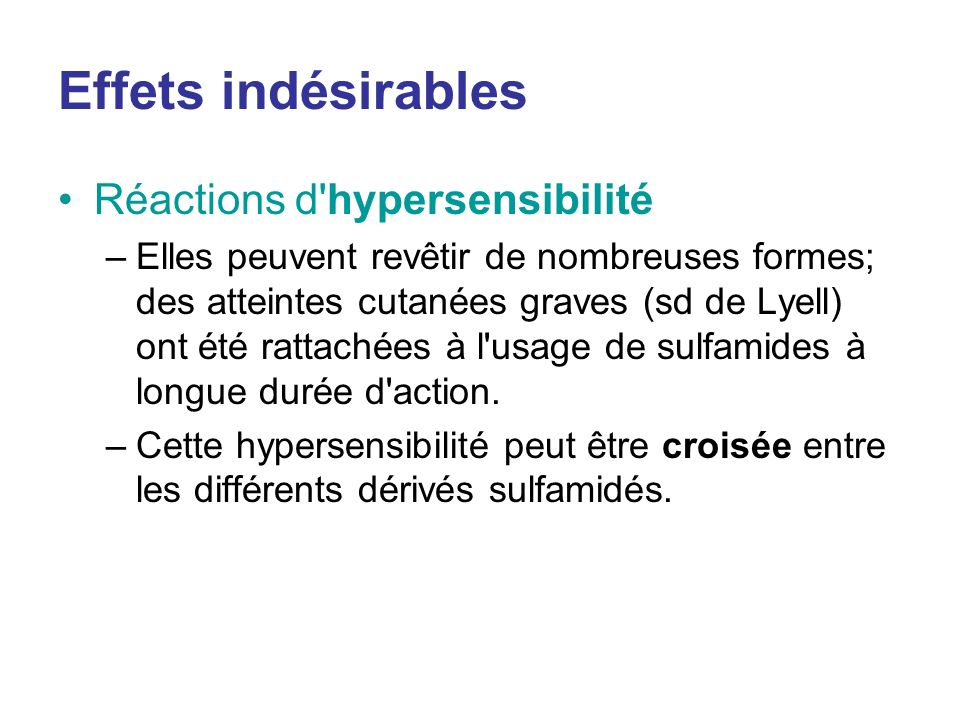 Effets indésirables Réactions d'hypersensibilité –Elles peuvent revêtir de nombreuses formes; des atteintes cutanées graves (sd de Lyell) ont été ratt