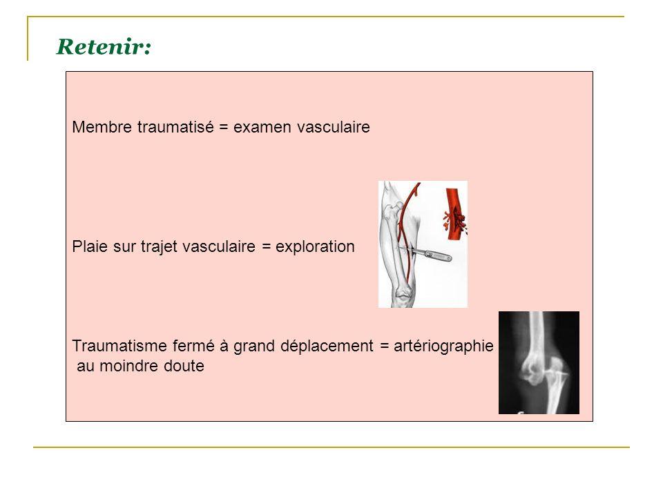 Membre traumatisé = examen vasculaire Plaie sur trajet vasculaire = exploration Traumatisme fermé à grand déplacement = artériographie au moindre dout