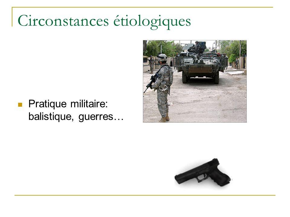 Circonstances étiologiques Pratique militaire: balistique, guerres…
