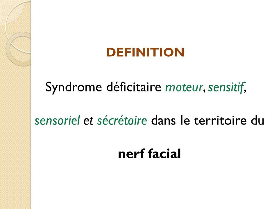 DEFINITION Syndrome déficitaire moteur, sensitif, sensoriel et sécrétoire dans le territoire du nerf facial