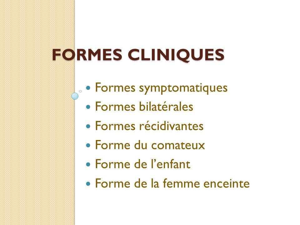 FORMES CLINIQUES Formes symptomatiques Formes bilatérales Formes récidivantes Forme du comateux Forme de lenfant Forme de la femme enceinte