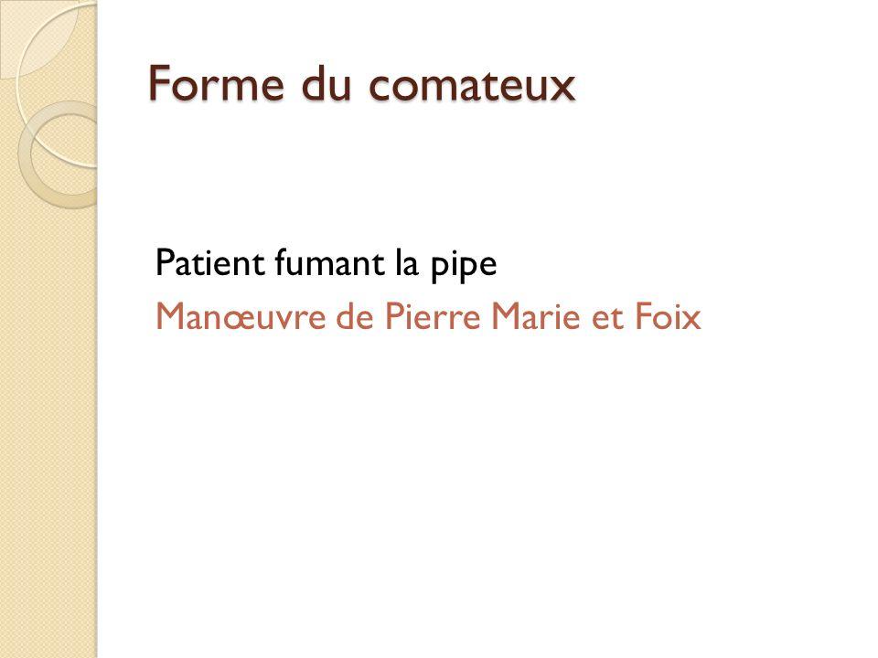 Forme du comateux Patient fumant la pipe Manœuvre de Pierre Marie et Foix