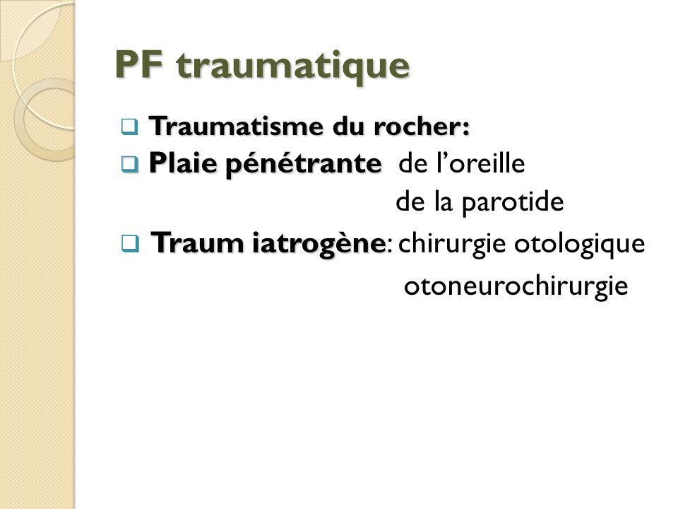 PF traumatique Traumatisme du rocher: Plaie pénétrante Plaie pénétrante de loreille de la parotide Traum iatrogène Traum iatrogène: chirurgie otologiq