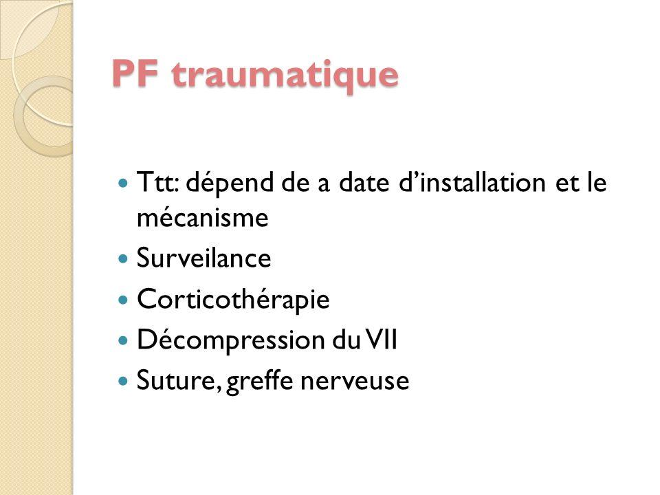 PF traumatique Ttt: dépend de a date dinstallation et le mécanisme Surveilance Corticothérapie Décompression du VII Suture, greffe nerveuse