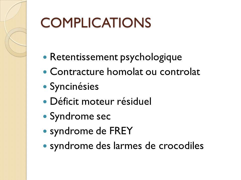 COMPLICATIONS Retentissement psychologique Contracture homolat ou controlat Syncinésies Déficit moteur résiduel Syndrome sec syndrome de FREY syndrome