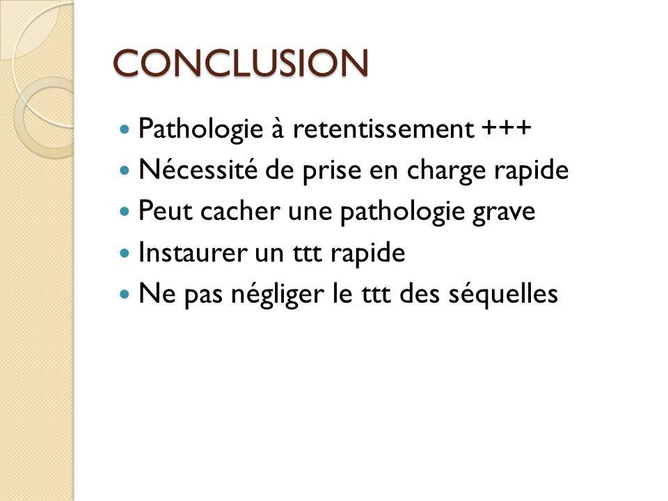 CONCLUSION Pathologie à retentissement +++ Nécessité de prise en charge rapide Peut cacher une pathologie grave Instaurer un ttt rapide Ne pas néglige