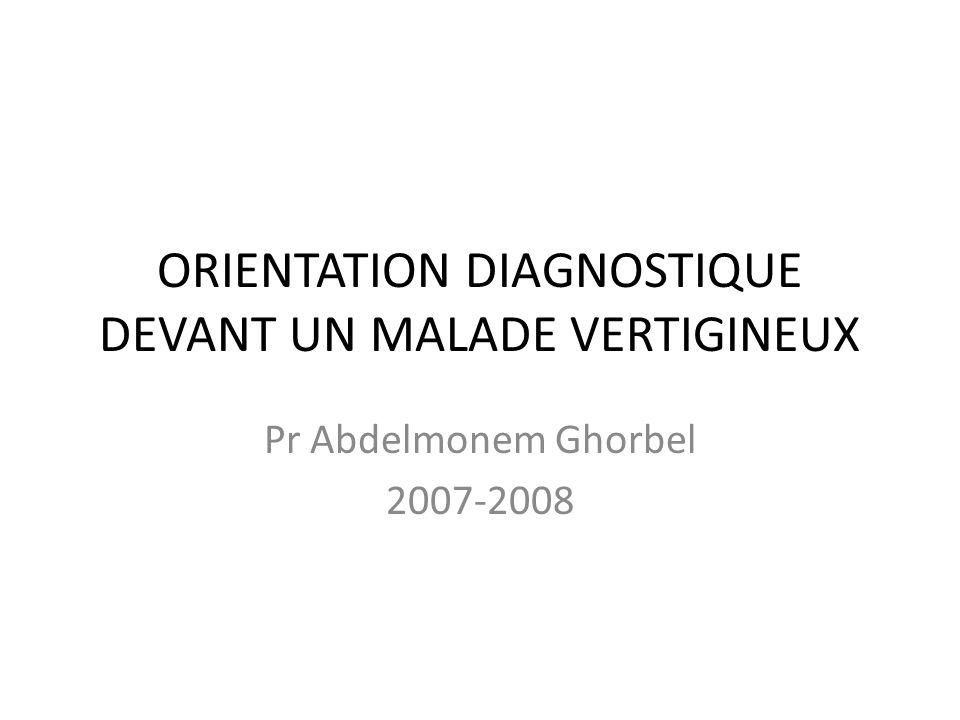 ORIENTATION DIAGNOSTIQUE DEVANT UN MALADE VERTIGINEUX Pr Abdelmonem Ghorbel 2007-2008