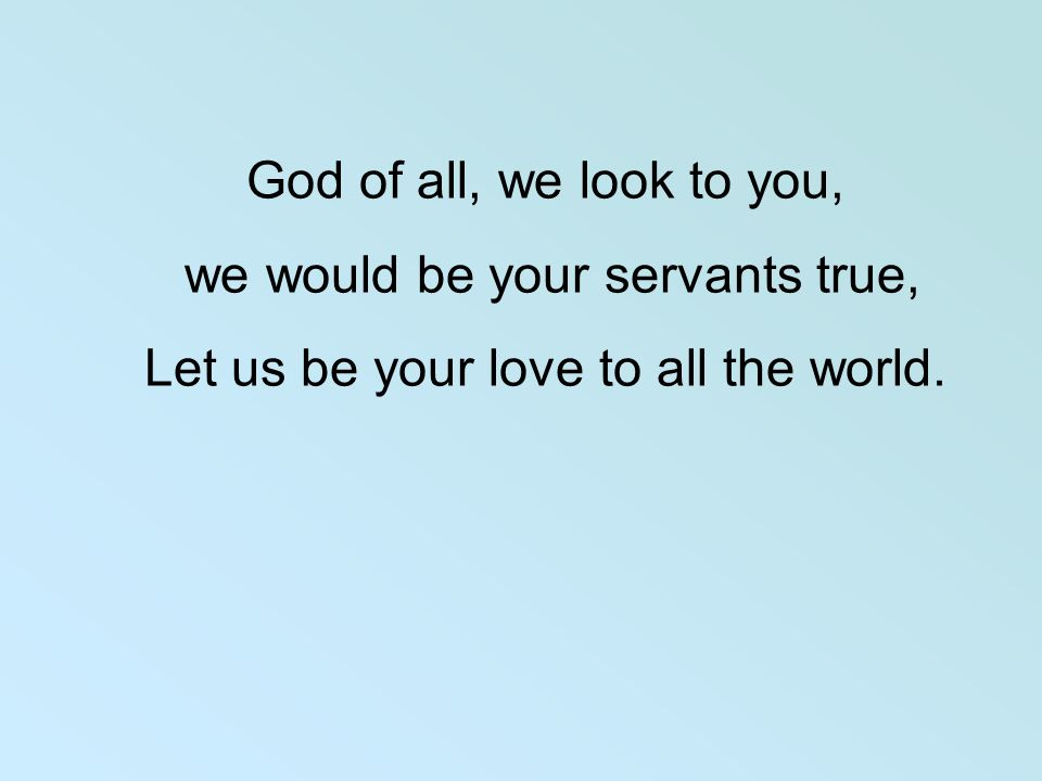 God of all, we look to you, we would be your servants true, Let us be your love to all the world.