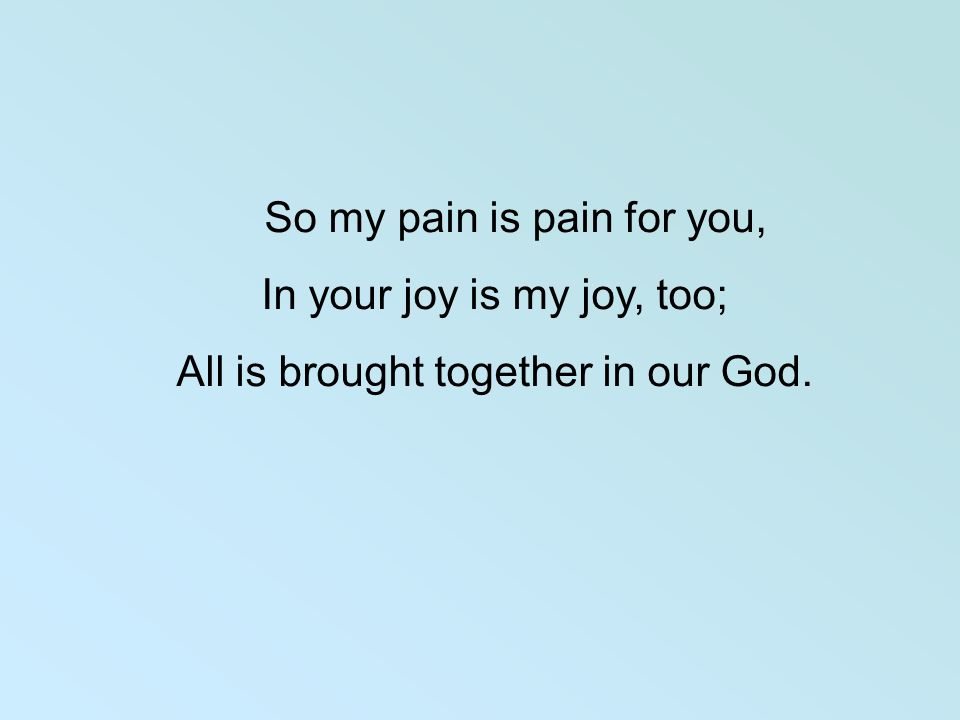 So my pain is pain for you, In your joy is my joy, too; All is brought together in our God.