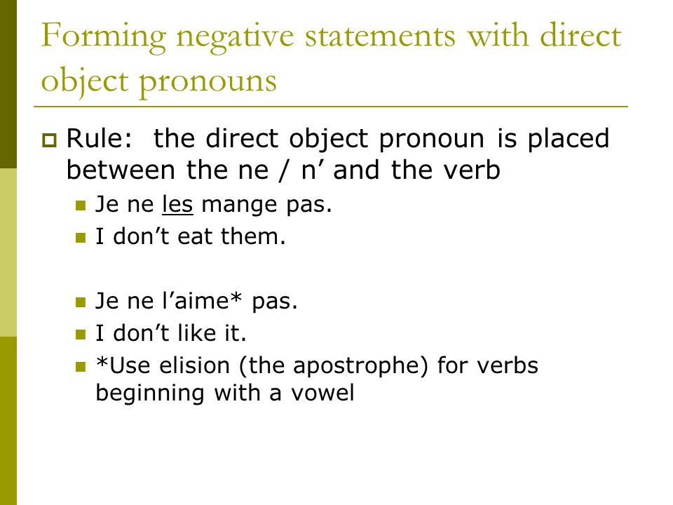 Forming negative statements with direct object pronouns Rule: the direct object pronoun is placed between the ne / n and the verb Je ne les mange pas.