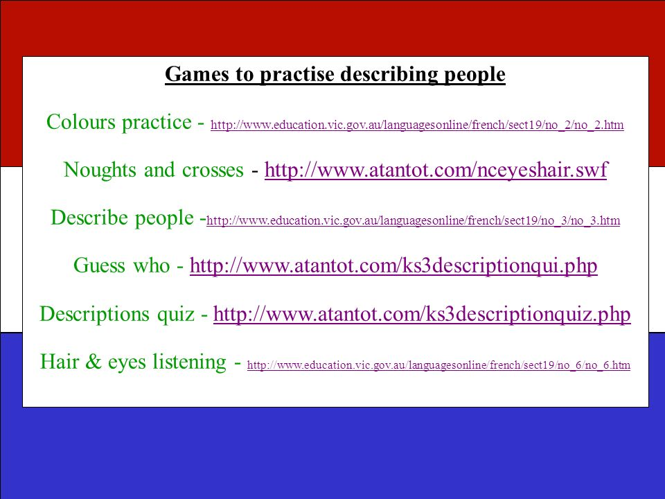 Games to practise describing people Colours practice - http://www.education.vic.gov.au/languagesonline/french/sect19/no_2/no_2.htm http://www.educatio