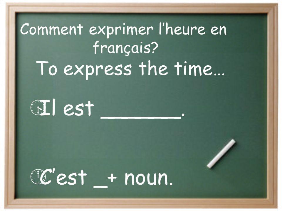 Comment exprimer lheure en français? Il est ______. Cest _+ noun. To express the time…