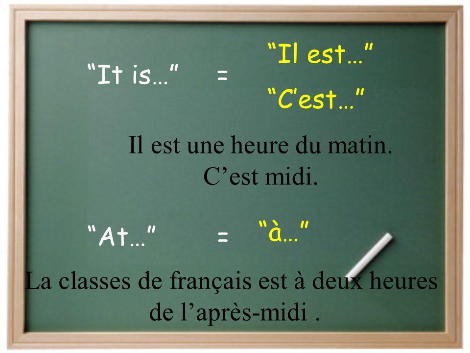It is… Il est… = Cest… At… à… = Il est une heure du matin.
