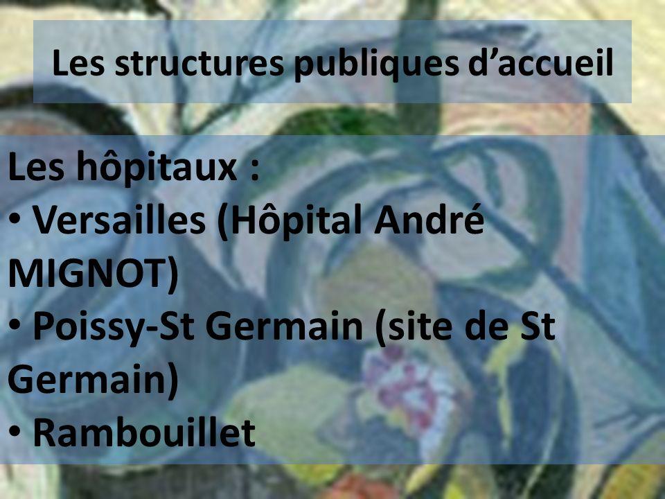 Les structures publiques daccueil Les hôpitaux : Versailles (Hôpital André MIGNOT) Poissy-St Germain (site de St Germain) Rambouillet