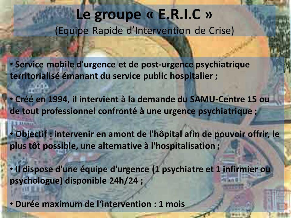 Le groupe « E.R.I.C » (Equipe Rapide dIntervention de Crise) Service mobile d'urgence et de post-urgence psychiatrique territorialisé émanant du servi